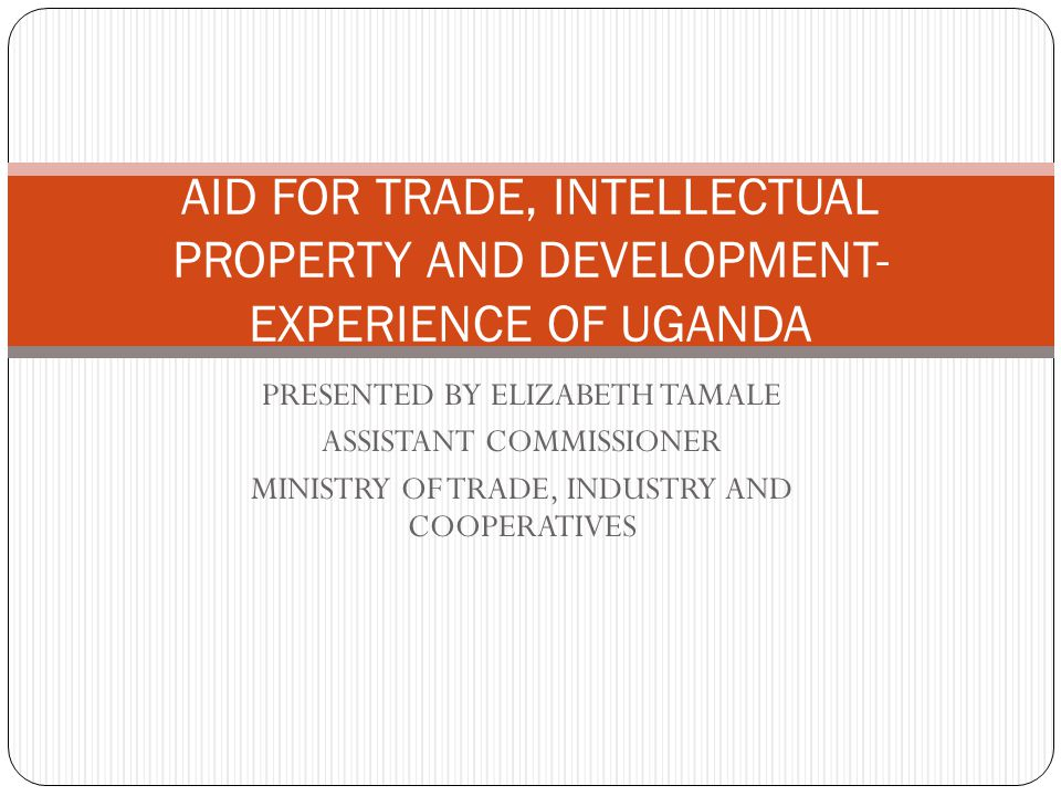 PRESENTED BY ELIZABETH TAMALE ASSISTANT COMMISSIONER MINISTRY OF TRADE, INDUSTRY AND COOPERATIVES AID FOR TRADE, INTELLECTUAL PROPERTY AND DEVELOPMENT- EXPERIENCE OF UGANDA