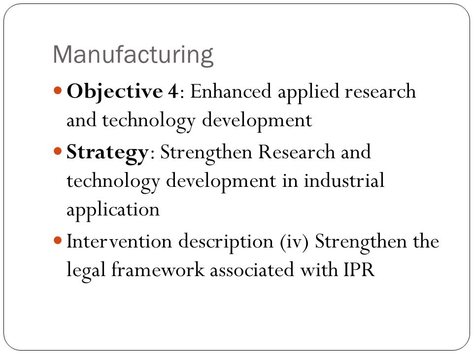 Manufacturing Objective 4: Enhanced applied research and technology development Strategy: Strengthen Research and technology development in industrial application Intervention description (iv) Strengthen the legal framework associated with IPR