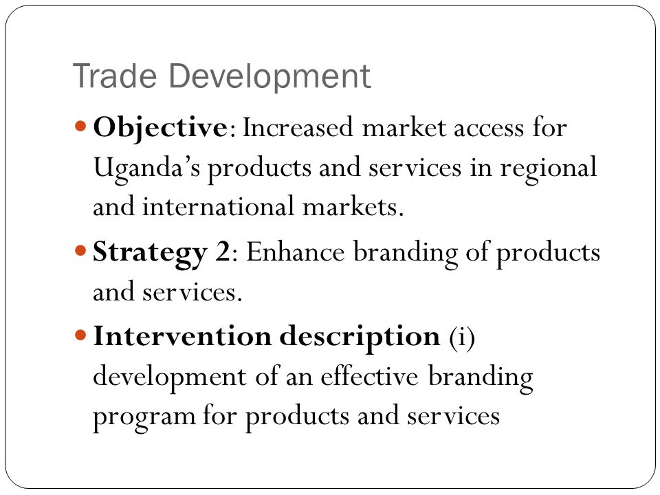 Trade Development Objective: Increased market access for Uganda's products and services in regional and international markets.