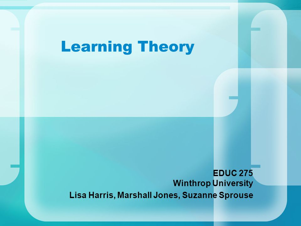 Learning Theory EDUC 275 Winthrop University Lisa Harris, Marshall Jones, Suzanne Sprouse