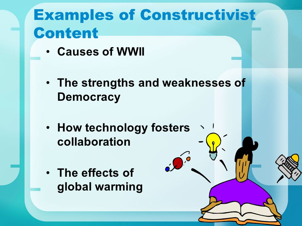 Examples of Constructivist Content Causes of WWII The strengths and weaknesses of Democracy How technology fosters collaboration The effects of global warming