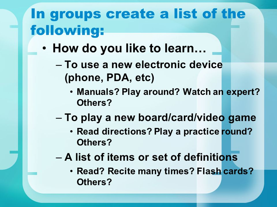 In groups create a list of the following: How do you like to learn… –To use a new electronic device (phone, PDA, etc) Manuals.