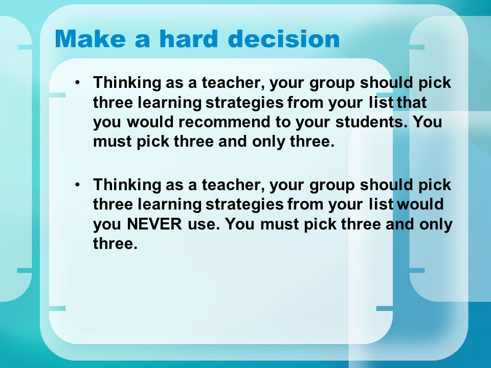 Make a hard decision Thinking as a teacher, your group should pick three learning strategies from your list that you would recommend to your students.
