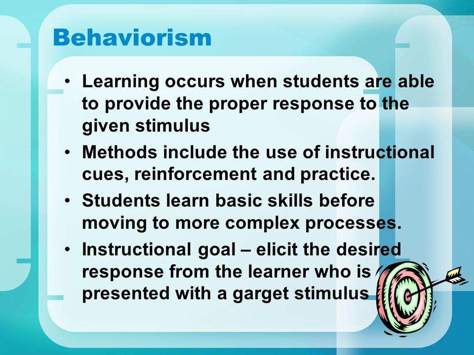 Behaviorism Learning occurs when students are able to provide the proper response to the given stimulus Methods include the use of instructional cues, reinforcement and practice.