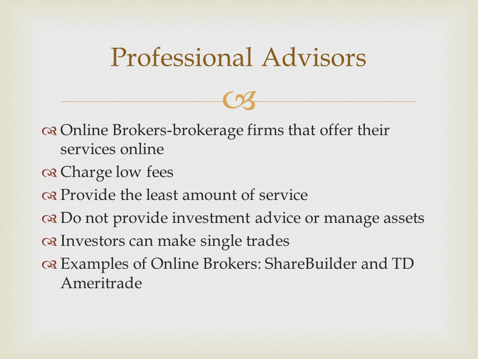   Online Brokers-brokerage firms that offer their services online  Charge low fees  Provide the least amount of service  Do not provide investment advice or manage assets  Investors can make single trades  Examples of Online Brokers: ShareBuilder and TD Ameritrade Professional Advisors