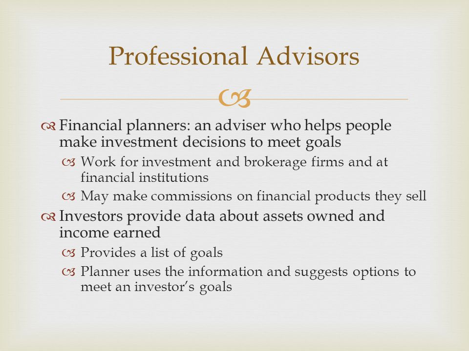   Financial planners: an adviser who helps people make investment decisions to meet goals  Work for investment and brokerage firms and at financial institutions  May make commissions on financial products they sell  Investors provide data about assets owned and income earned  Provides a list of goals  Planner uses the information and suggests options to meet an investor's goals Professional Advisors