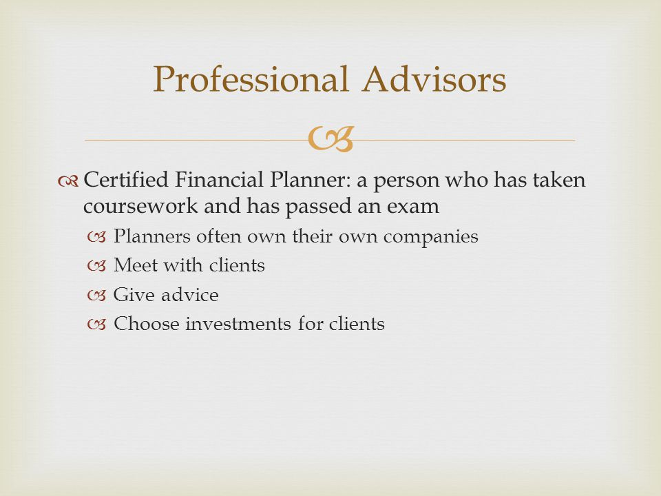   Certified Financial Planner: a person who has taken coursework and has passed an exam  Planners often own their own companies  Meet with clients  Give advice  Choose investments for clients Professional Advisors