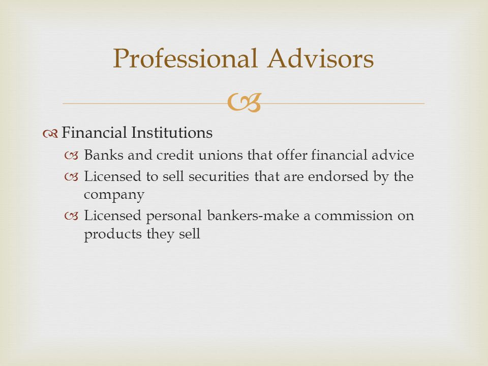   Financial Institutions  Banks and credit unions that offer financial advice  Licensed to sell securities that are endorsed by the company  Licensed personal bankers-make a commission on products they sell Professional Advisors
