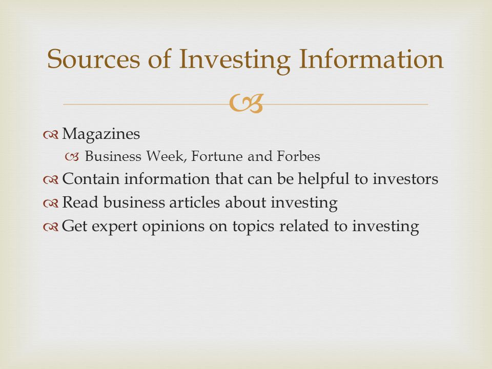   Magazines  Business Week, Fortune and Forbes  Contain information that can be helpful to investors  Read business articles about investing  Get expert opinions on topics related to investing Sources of Investing Information