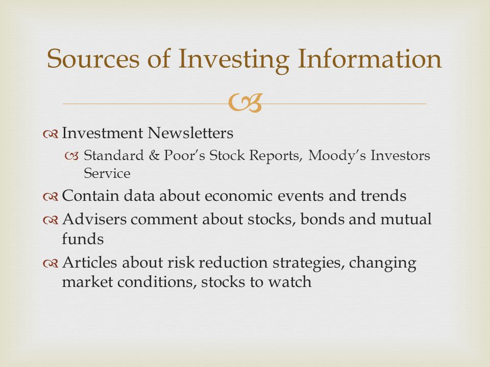   Investment Newsletters  Standard & Poor's Stock Reports, Moody's Investors Service  Contain data about economic events and trends  Advisers comment about stocks, bonds and mutual funds  Articles about risk reduction strategies, changing market conditions, stocks to watch Sources of Investing Information