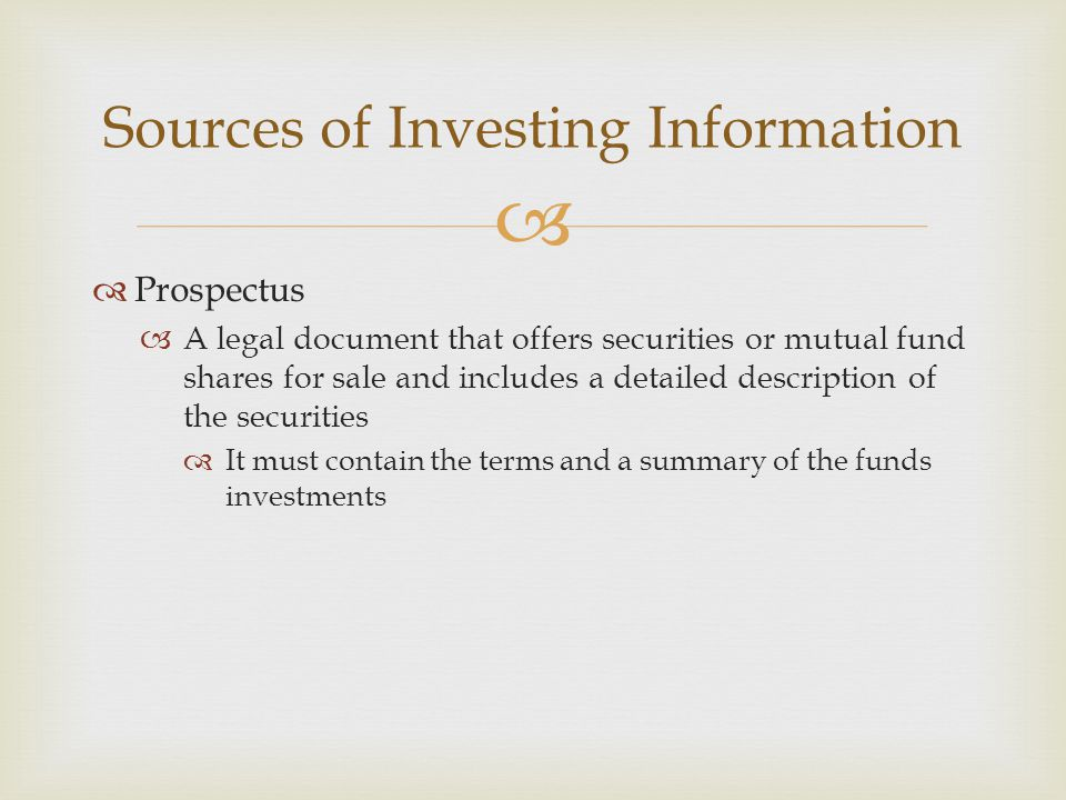   Prospectus  A legal document that offers securities or mutual fund shares for sale and includes a detailed description of the securities  It must contain the terms and a summary of the funds investments Sources of Investing Information