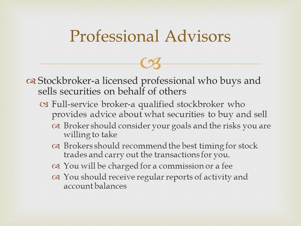   Stockbroker-a licensed professional who buys and sells securities on behalf of others  Full-service broker-a qualified stockbroker who provides advice about what securities to buy and sell  Broker should consider your goals and the risks you are willing to take  Brokers should recommend the best timing for stock trades and carry out the transactions for you.