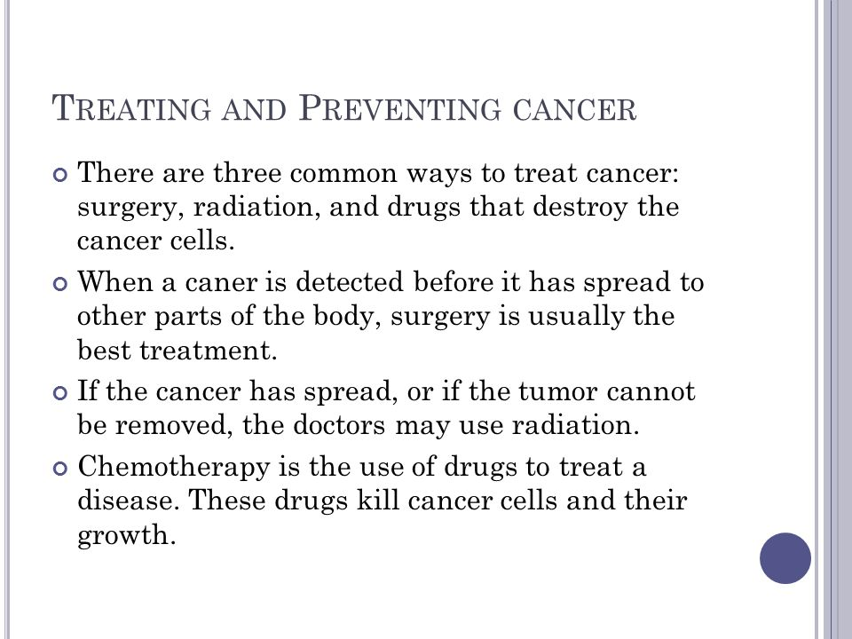 T REATING AND P REVENTING CANCER There are three common ways to treat cancer: surgery, radiation, and drugs that destroy the cancer cells.