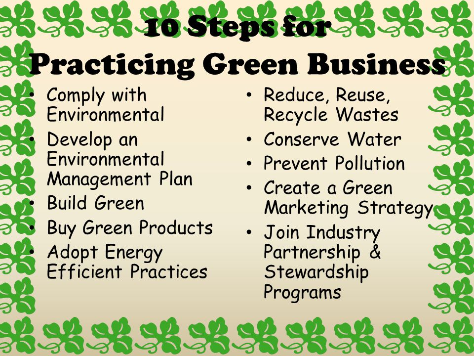 10 Steps for Practicing Green Business Comply with Environmental Develop an Environmental Management Plan Build Green Buy Green Products Adopt Energy Efficient Practices Reduce, Reuse, Recycle Wastes Conserve Water Prevent Pollution Create a Green Marketing Strategy Join Industry Partnership & Stewardship Programs