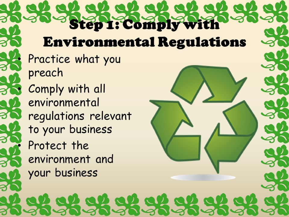 Step 1: Comply with Environmental Regulations Practice what you preach Comply with all environmental regulations relevant to your business Protect the environment and your business