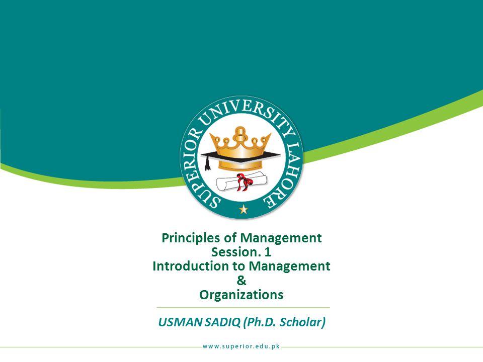 Principles of Management Session. 1 Introduction to Management & Organizations USMAN SADIQ (Ph.D. Scholar)