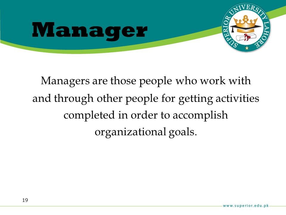 19 Managers are those people who work with and through other people for getting activities completed in order to accomplish organizational goals. Mana