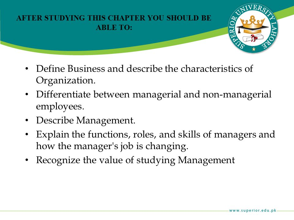 AFTER STUDYING THIS CHAPTER YOU SHOULD BE ABLE TO: Define Business and describe the characteristics of Organization. Differentiate between managerial