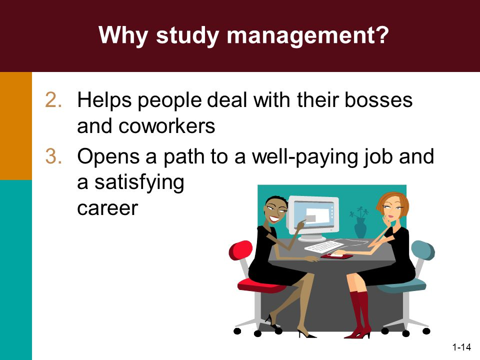 1-14 Why study management? 2.Helps people deal with their bosses and coworkers 3.Opens a path to a well-paying job and a satisfying career