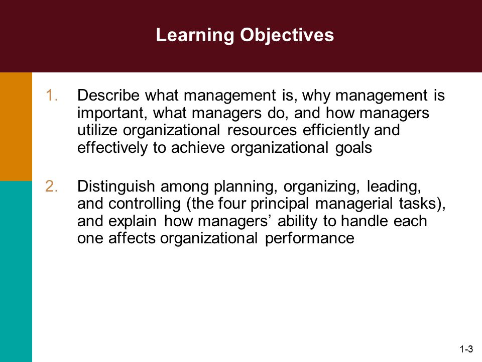 1-3 Learning Objectives 1.Describe what management is, why management is important, what managers do, and how managers utilize organizational resource