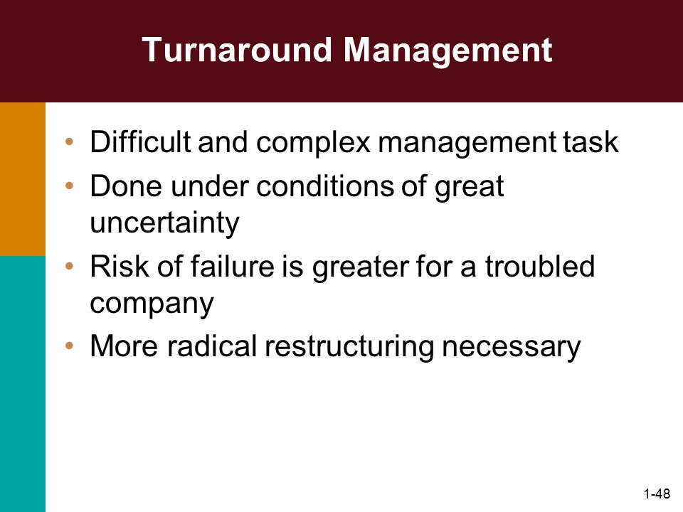 1-48 Turnaround Management Difficult and complex management task Done under conditions of great uncertainty Risk of failure is greater for a troubled