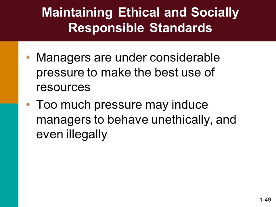 1-49 Maintaining Ethical and Socially Responsible Standards Managers are under considerable pressure to make the best use of resources Too much pressu
