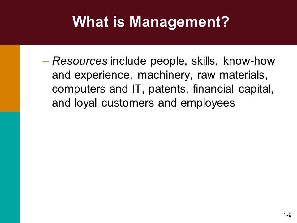 1-9 What is Management? –Resources include people, skills, know-how and experience, machinery, raw materials, computers and IT, patents, financial cap
