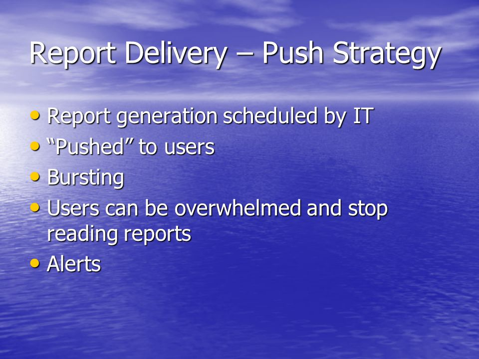 Report Delivery – Push Strategy Report generation scheduled by IT Report generation scheduled by IT Pushed to users Pushed to users Bursting Bursting Users can be overwhelmed and stop reading reports Users can be overwhelmed and stop reading reports Alerts Alerts