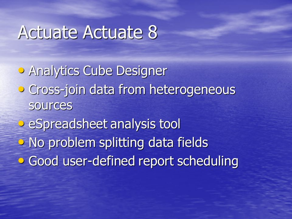 Actuate Actuate 8 Analytics Cube Designer Analytics Cube Designer Cross-join data from heterogeneous sources Cross-join data from heterogeneous sources eSpreadsheet analysis tool eSpreadsheet analysis tool No problem splitting data fields No problem splitting data fields Good user-defined report scheduling Good user-defined report scheduling