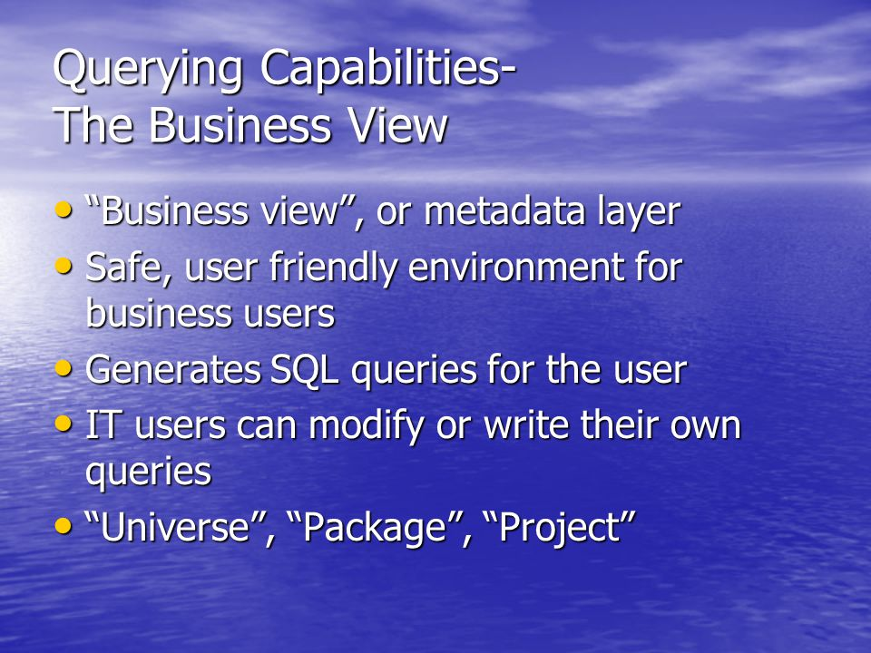 Querying Capabilities- The Business View Business view , or metadata layer Business view , or metadata layer Safe, user friendly environment for business users Safe, user friendly environment for business users Generates SQL queries for the user Generates SQL queries for the user IT users can modify or write their own queries IT users can modify or write their own queries Universe , Package , Project Universe , Package , Project