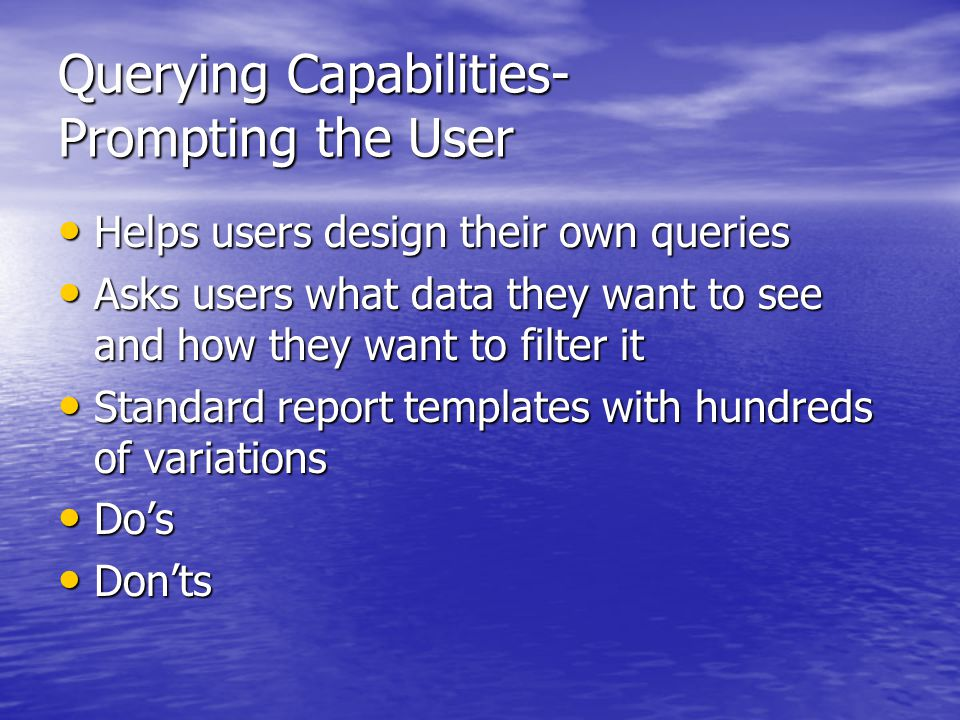 Querying Capabilities- Prompting the User Helps users design their own queries Helps users design their own queries Asks users what data they want to see and how they want to filter it Asks users what data they want to see and how they want to filter it Standard report templates with hundreds of variations Standard report templates with hundreds of variations Do's Do's Don'ts Don'ts