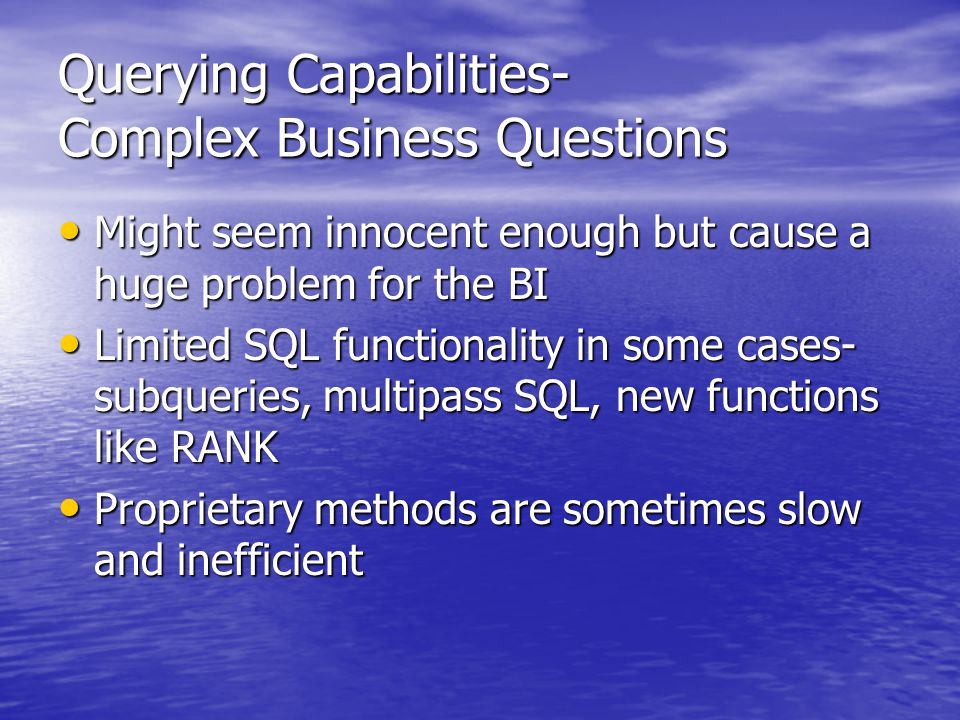 Querying Capabilities- Complex Business Questions Might seem innocent enough but cause a huge problem for the BI Might seem innocent enough but cause a huge problem for the BI Limited SQL functionality in some cases- subqueries, multipass SQL, new functions like RANK Limited SQL functionality in some cases- subqueries, multipass SQL, new functions like RANK Proprietary methods are sometimes slow and inefficient Proprietary methods are sometimes slow and inefficient