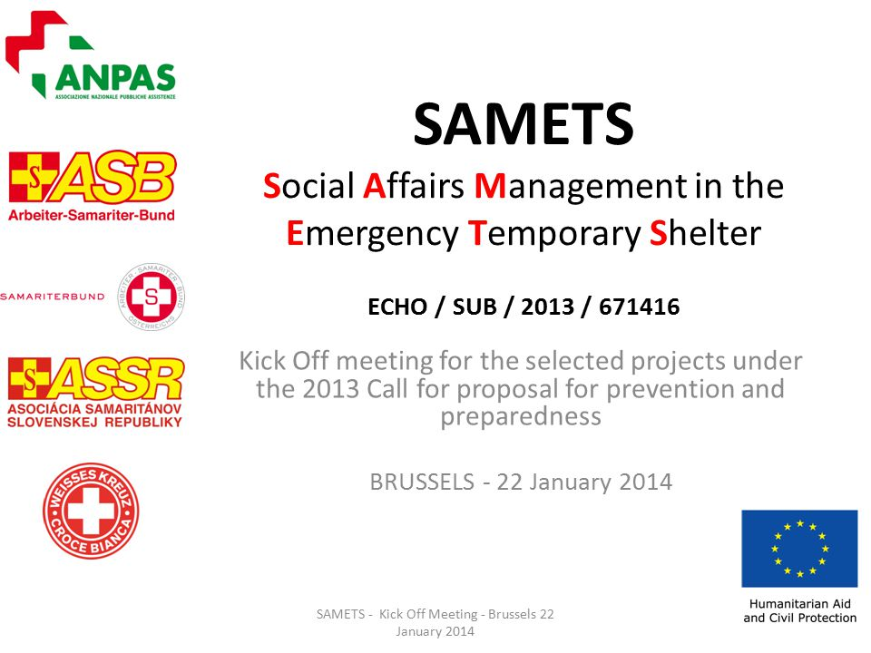 SAMETS Social Affairs Management in the Emergency Temporary Shelter ECHO / SUB / 2013 / Kick Off meeting for the selected projects under the 2013 Call for proposal for prevention and preparedness BRUSSELS - 22 January 2014 SAMETS - Kick Off Meeting - Brussels 22 January 2014