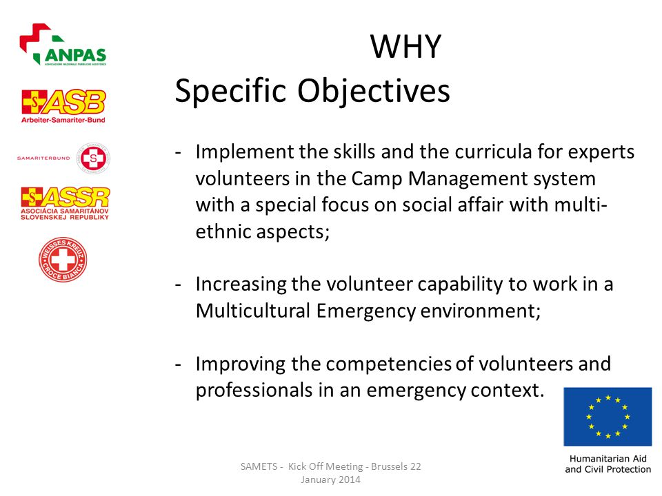SAMETS - Kick Off Meeting - Brussels 22 January 2014 WHY Specific Objectives -Implement the skills and the curricula for experts volunteers in the Camp Management system with a special focus on social affair with multi- ethnic aspects; -Increasing the volunteer capability to work in a Multicultural Emergency environment; -Improving the competencies of volunteers and professionals in an emergency context.
