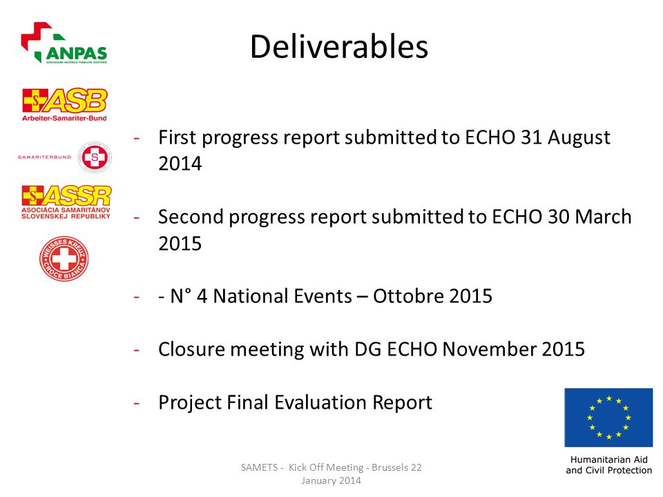 SAMETS - Kick Off Meeting - Brussels 22 January 2014 Deliverables -First progress report submitted to ECHO 31 August Second progress report submitted to ECHO 30 March N° 4 National Events – Ottobre Closure meeting with DG ECHO November Project Final Evaluation Report