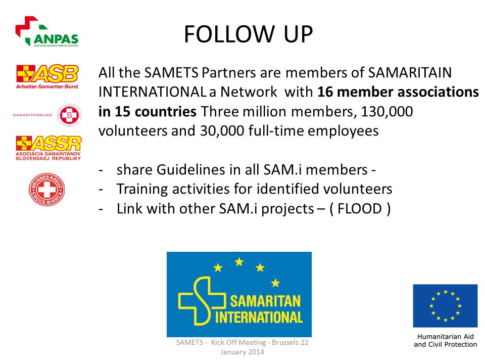 SAMETS - Kick Off Meeting - Brussels 22 January 2014 FOLLOW UP All the SAMETS Partners are members of SAMARITAIN INTERNATIONAL a Network with 16 member associations in 15 countries Three million members, 130,000 volunteers and 30,000 full-time employees -share Guidelines in all SAM.i members - -Training activities for identified volunteers -Link with other SAM.i projects – ( FLOOD )