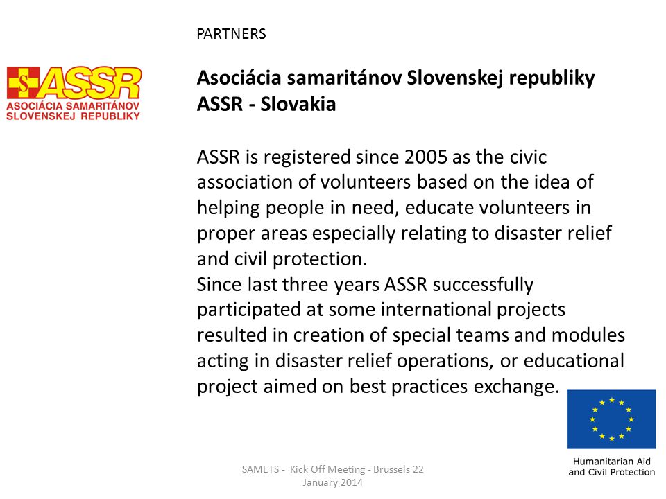 PARTNERS Asociácia samaritánov Slovenskej republiky ASSR - Slovakia ASSR is registered since 2005 as the civic association of volunteers based on the idea of helping people in need, educate volunteers in proper areas especially relating to disaster relief and civil protection.