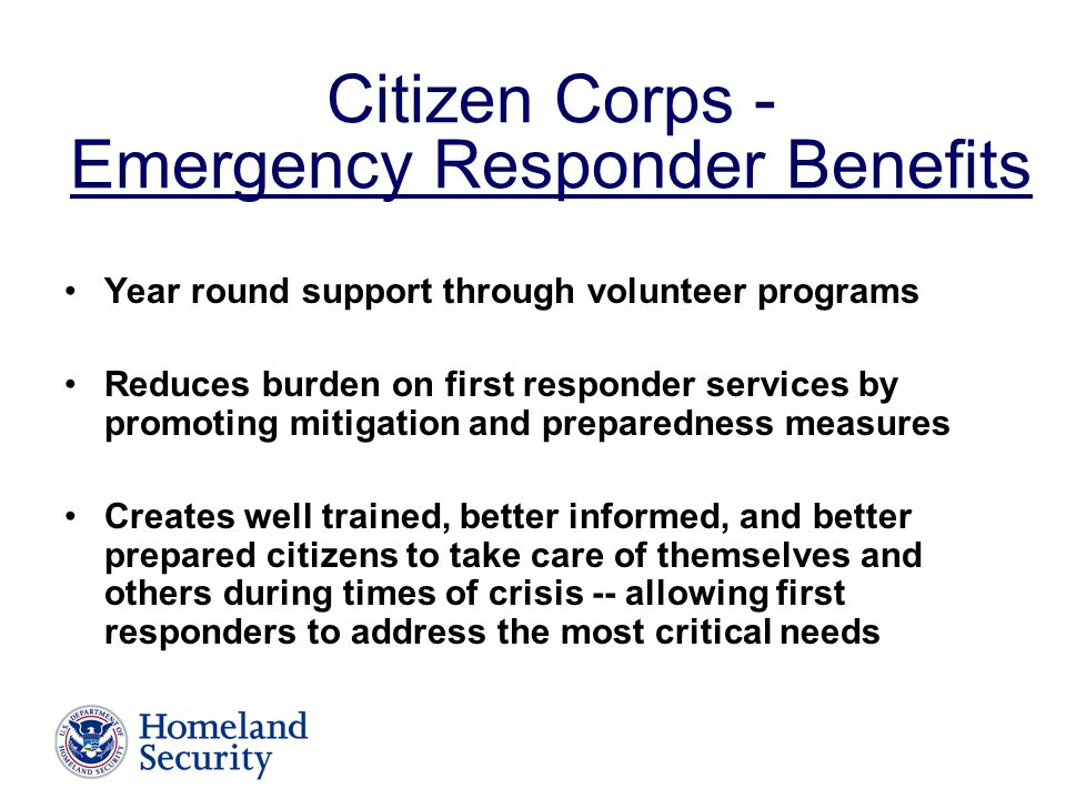 Citizen Corps - Emergency Responder Benefits Year round support through volunteer programs Reduces burden on first responder services by promoting mitigation and preparedness measures Creates well trained, better informed, and better prepared citizens to take care of themselves and others during times of crisis -- allowing first responders to address the most critical needs