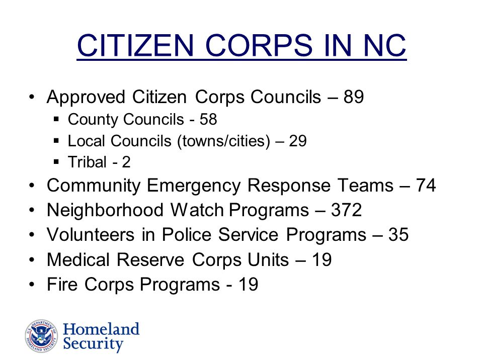 CITIZEN CORPS IN NC Approved Citizen Corps Councils – 89  County Councils - 58  Local Councils (towns/cities) – 29  Tribal - 2 Community Emergency Response Teams – 74 Neighborhood Watch Programs – 372 Volunteers in Police Service Programs – 35 Medical Reserve Corps Units – 19 Fire Corps Programs - 19