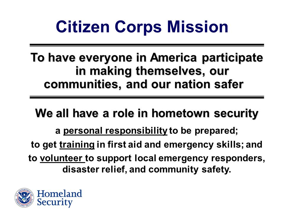 Citizen Corps Mission To have everyone in America participate in making themselves, our communities, and our nation safer We all have a role in hometown security a personal responsibility to be prepared; to get training in first aid and emergency skills; and to volunteer to support local emergency responders, disaster relief, and community safety.
