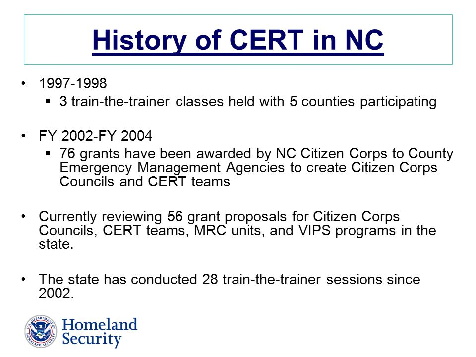 History of CERT in NC  3 train-the-trainer classes held with 5 counties participating FY 2002-FY 2004  76 grants have been awarded by NC Citizen Corps to County Emergency Management Agencies to create Citizen Corps Councils and CERT teams Currently reviewing 56 grant proposals for Citizen Corps Councils, CERT teams, MRC units, and VIPS programs in the state.