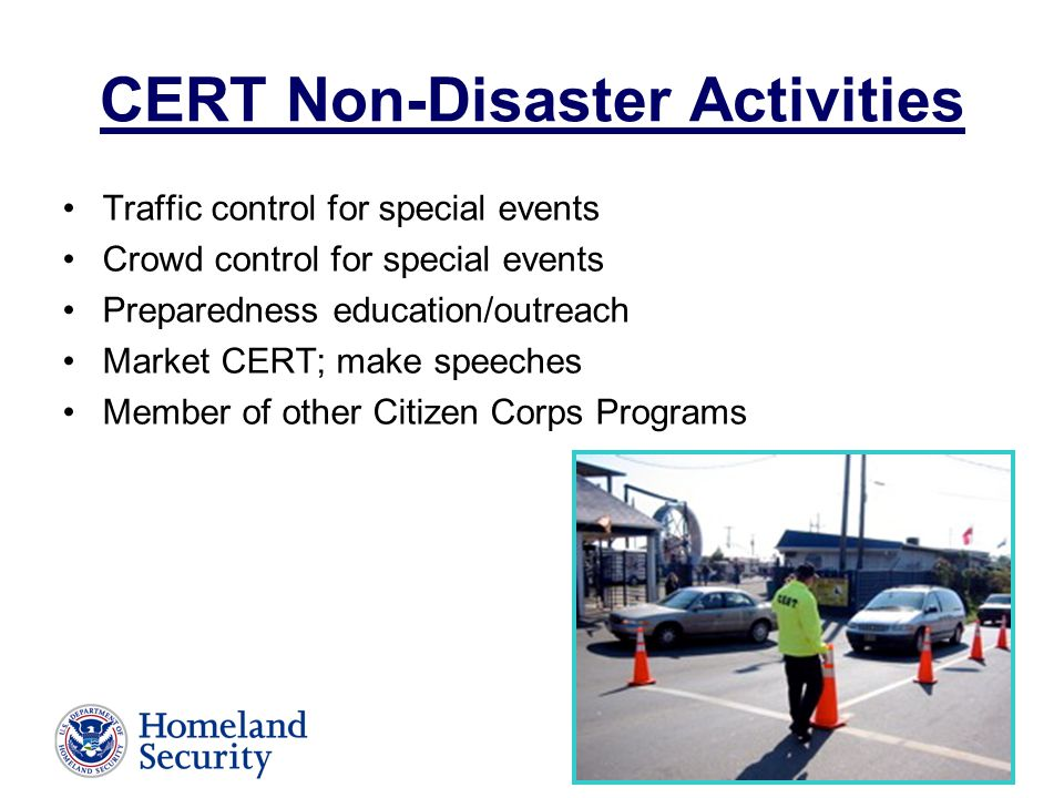 CERT Non-Disaster Activities Traffic control for special events Crowd control for special events Preparedness education/outreach Market CERT; make speeches Member of other Citizen Corps Programs