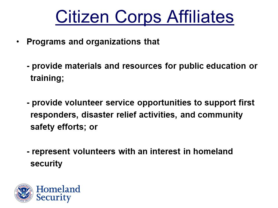 Citizen Corps Affiliates Programs and organizations that - provide materials and resources for public education or training; - provide volunteer service opportunities to support first responders, disaster relief activities, and community safety efforts; or - represent volunteers with an interest in homeland security
