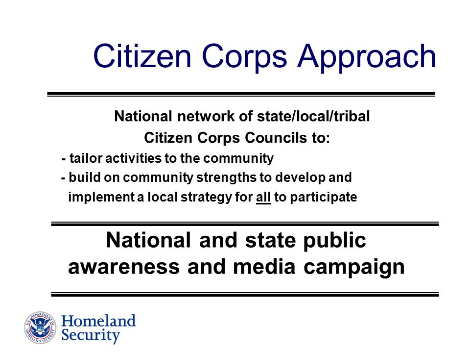 Citizen Corps Approach National network of state/local/tribal Citizen Corps Councils to: - tailor activities to the community - build on community strengths to develop and implement a local strategy for all to participate National and state public awareness and media campaign