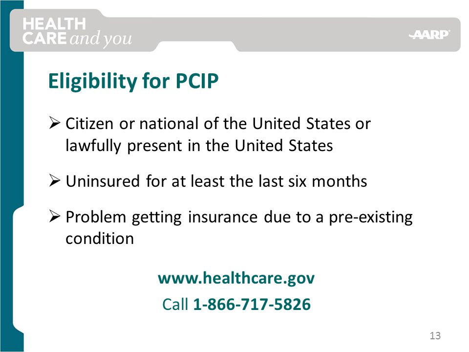 Eligibility for PCIP  Citizen or national of the United States or lawfully present in the United States  Uninsured for at least the last six months  Problem getting insurance due to a pre-existing condition   Call