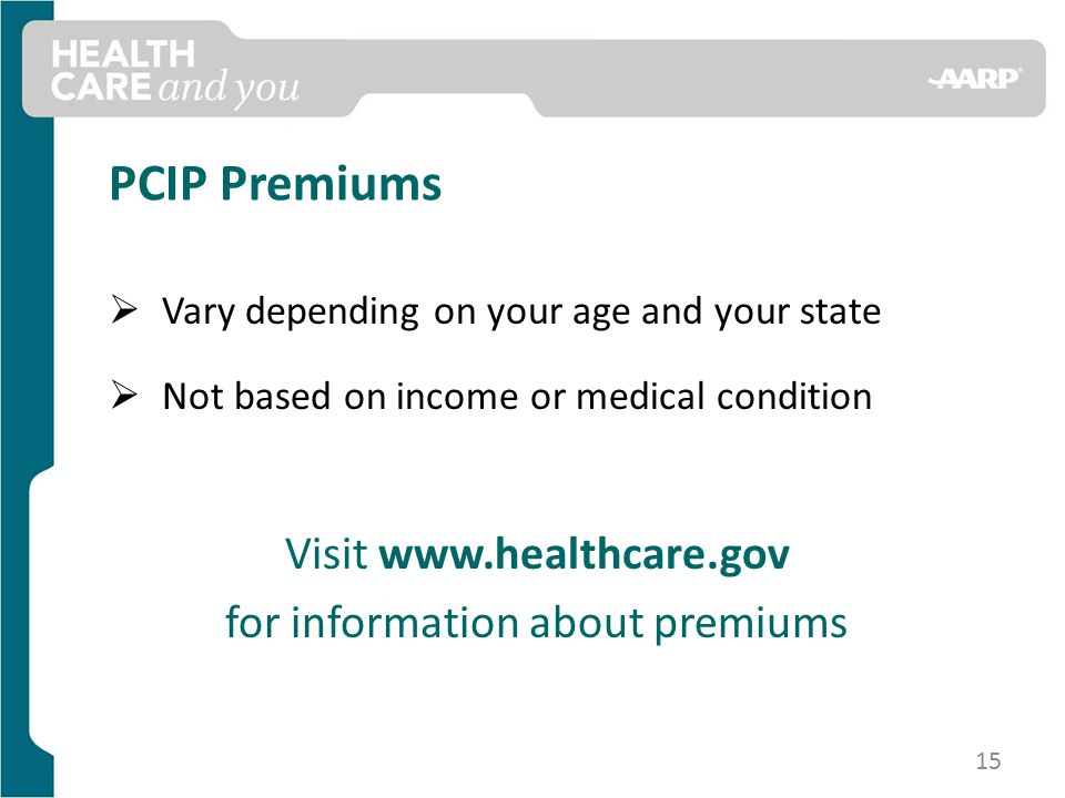 PCIP Premiums  Vary depending on your age and your state  Not based on income or medical condition Visit   for information about premiums 15