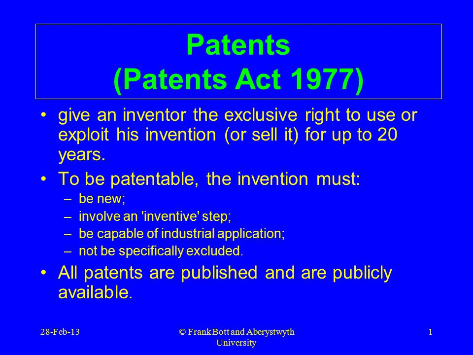 © Frank Bott and Aberystwyth University 1 Patents (Patents Act 1977) give an inventor the exclusive right to use or exploit his invention (or sell it) for up to 20 years.