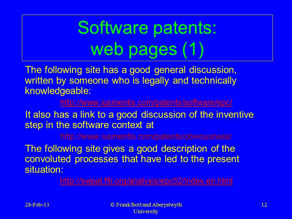 © Frank Bott and Aberystwyth University 12 Software patents: web pages (1) The following site has a good general discussion, written by someone who is legally and technically knowledgeable:   It also has a link to a good discussion of the inventive step in the software context at   The following site gives a good description of the convoluted processes that have led to the present situation:   28-Feb-13