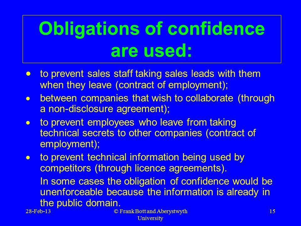 © Frank Bott and Aberystwyth University 15 Obligations of confidence are used:  to prevent sales staff taking sales leads with them when they leave (contract of employment);  between companies that wish to collaborate (through a non-disclosure agreement);  to prevent employees who leave from taking technical secrets to other companies (contract of employment);  to prevent technical information being used by competitors (through licence agreements).