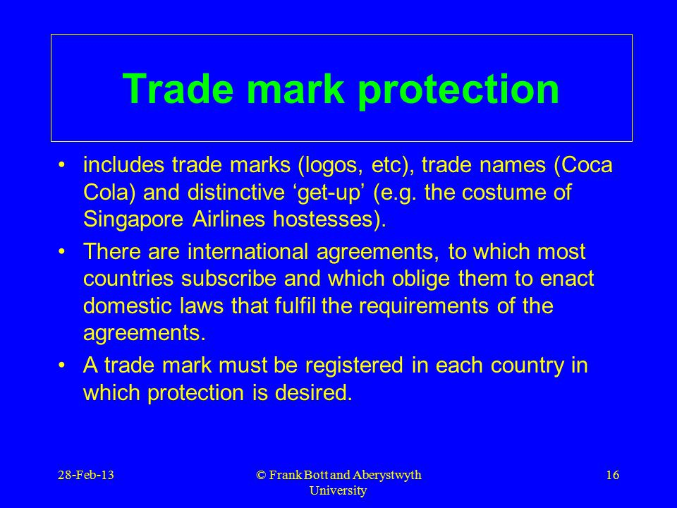 © Frank Bott and Aberystwyth University 16 Trade mark protection includes trade marks (logos, etc), trade names (Coca Cola) and distinctive 'get-up' (e.g.